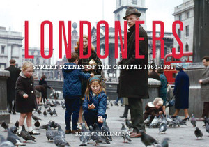Londoners: Street Scenes of the Capital 1960-1989 by Robert Hallman